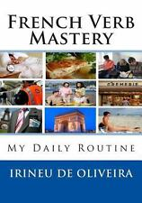 French Verb Mastery : My Daily Routine by Irineu De Oliveira (2013, Paperback)