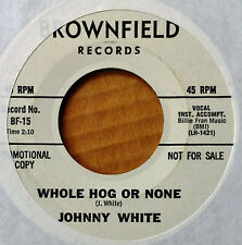 JOHNNY WHITE - WHOLE HOG OR NONE b/w DON'T PITY ME - BROWNFIELD - WLP 45