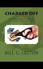 Charged Off : A Consumer's Guide to Debt Collection by Bill Lector (2013,...