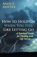 How to Hold on When You Feel Like Letting Go : A Spiritual Guide for Dealing...