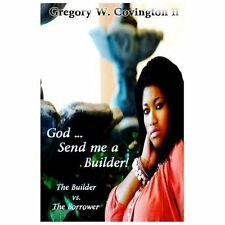 God... Send Me a Builder! : The Builder vs. the Borrower by Gregory Covington...