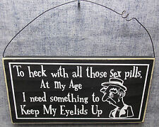 """TO HECK WITH THOSE SEX PILLS AT MY AGE I NEED SOMETHING "" 11"" WOOD SIGN"