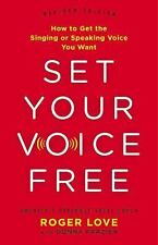 Set Your Voice Free : How to Get the Singing or Speaking Voice Your Want by...
