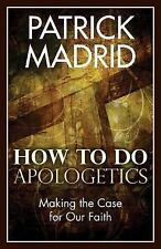 How to Do Apologetics : Making the Case for Our Faith by Patrick Madrid...