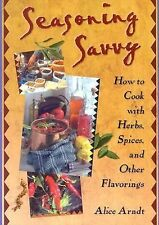 Seasoning Savvy : How to Cook with Herbs, Spices and Other Flavorings by...
