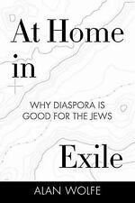 At Home in Exile : Why Diaspora Is Good for the Jews by Alan Wolfe (2015,...