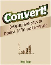 Convert!: Designing Web Sites to Increase Traffic and Conversion Design Ben Hunt