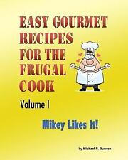 Easy Gourmet Recipes for the Frugal Cook : Mikey Likes It! Vol. I by Michael...
