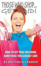 Those Who Shop... Get Paid! : How to Get Paid for Something You Already Love...