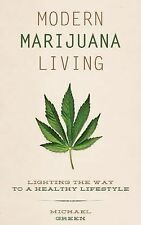 Modern Marijuana Living : Lighting the Way to a Healthy Lifestyle by Michael...