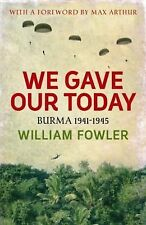 We Gave Our Today: Burma 1941-1945 by Fowler, William
