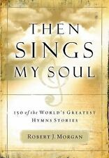 Then Sings My Soul: 150 of the World's Greatest Hymn Stories, Morgan, Robert J.,