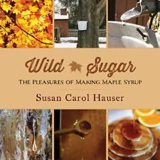 Wild Sugar : The Pleasures of Making Maple Syrup by Susan Carol Hauser (2014,...