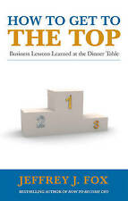 How to Get to the Top: Business lessons learned at the dinner table,Jeffrey J Fo