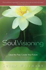 Soul Visioning : Clear the Past, Create Your Future by Susan Wisehart (2008,...