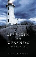 Strength for My Weakness : Drawing near to God by Paige St. Pierre (2010,...