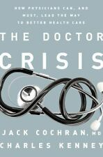 The Doctor Crisis How Physicians Can and Must Lead the Way to Better Health Care