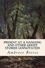 Present at a Hanging and Other Ghost Stories (annotated) by Ambrose Bierce...