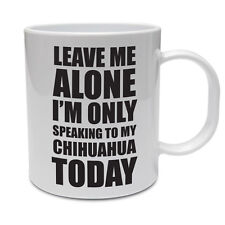 LEAVE ME ALONE I'M ONLY SPEAKING TO MY CHIHUAHUA TODAY - Dog Themed Ceramic Mug