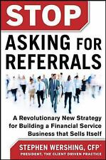 Stop Asking for Referrals:  A Revolutionary New Strategy for Building a Financia