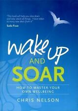 Wake up and SOAR : How to Master Your Own Wellbeing by Chris Nelson (2016, Paper