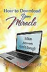How to Download Your Miracle: When Answers Aren't Enough by Sara Trollinger