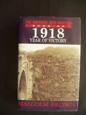 1918 THE YEAR OF VICTORY ~MALCOLM BROWN ~IMPERIAL WAR MUSEUM ~1st ED. ~HARDBACK
