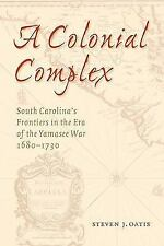 A Colonial Complex : South Carolina's Frontiers in the Era of the Yamasee...