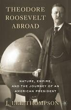 Theodore Roosevelt Abroad : Nature, Empire, and the Journey of an American...