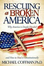 Rescuing a Broken America : Why America Is Deeply Divided and How to Heal it...