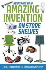 How to Get Your Amazing Invention on Store Shelves: An A-z Guidebook for the Und
