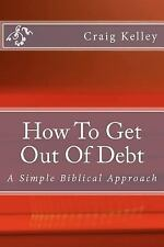 How to Get Out of Debt : A Simple Biblical Approach to Living Debt-Free by...