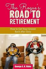 The Rogue's Road to Retirement : How to Get Your Groove Back after Sixty by...