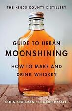 The Kings County Distillery Guide to Urban Moonshining: How to Make and Drink Wh