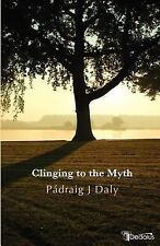 Clinging to the Myth by Padraig J. Daly and P. draig Daly (2007, Paperback)