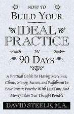 HOW TO BUILD YOUR IDEAL PRACTICE IN 90 DAYS: A Practical Guide To Having More Fu
