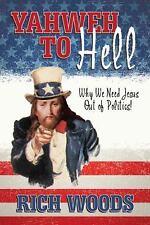 Yahweh to Hell : Why We Need Jesus Out of Politics! by Rich Woods (2015,...