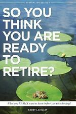 So You Think You Are Ready to Retire? Australian Edition : What You Need to...