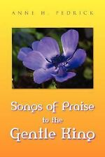 Songs of Praise to the Gentle King by Anne H. Pedrick (2007, Paperback)