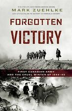 Forgotten Victory : First Canadian Army and the Cruel Winter Of 1944-45 by...