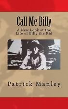 Call Me Billy : A New Look at the Life of Billy the Kid by Patrick Manley...