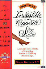 How to be Irresistable to the Opposite Sex: Learn the Trade Secrets of Attractio