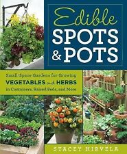 Edible Spots and Pots : Small-Space Gardens for Growing Vegetables and Herbs...