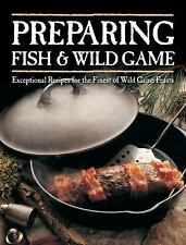 Preparing Fish & Wild Game: Exceptional Recipes for the Finest of Wild Game Feas