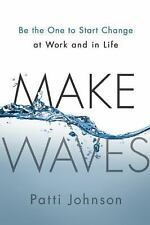 Make Waves: Be the One to Start Change at Work and in Life, Johnson, Patti, Good