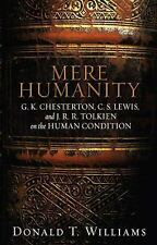 Mere Humanity : G. K. Chesterton, C. S. Lewis, and J. R. R. Tolkien on the...