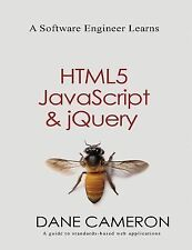 A Software Engineer Learns HTML5, Javascript and JQuery by Dane Cameron...
