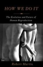 How We Do It : The Evolution and Future of Human Reproduction by Robert...