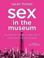 Sex in the Museum : My Unlikely Career at New York's Most Provocative Museum...