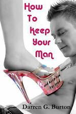 How to Keep Your Man: and Keep Him for Good by Darren Burton (2012, Paperback)